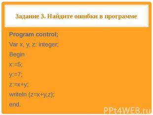 Задание 3. Найдите ошибки в программе Program control;Var x, y, z: integer;Begin