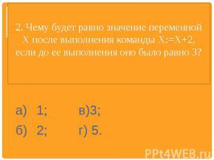 2. Чему будет равно значение переменной X после выполнения команды Х:=Х+2, если
