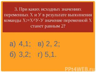 3. При каких исходных значениях переменных X и У в результате выполнения команды