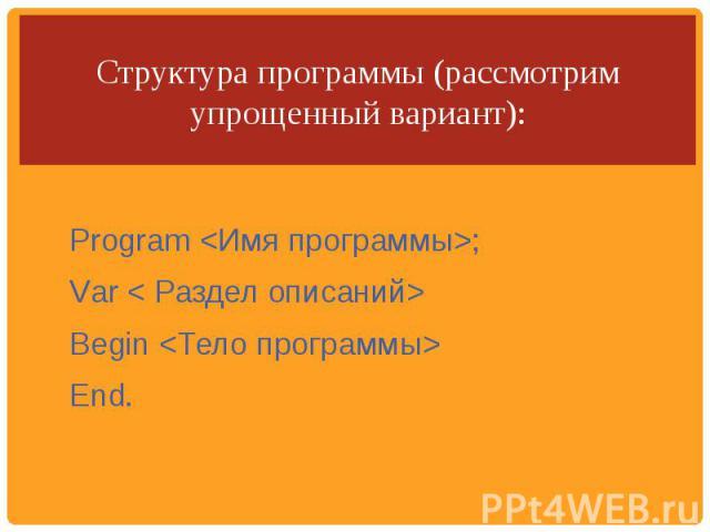 Структура программы (рассмотрим упрощенный вариант): Рrоgrаm ;Vаr < Раздел описаний>Вegin  End.