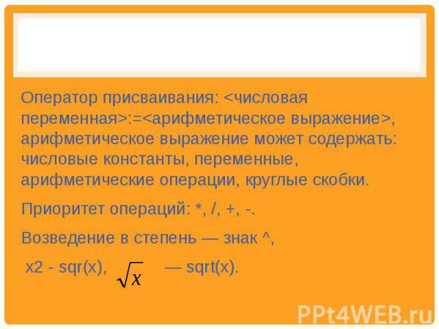 Оператор присваивания: :=, арифметическое выражение может содержать: числовые константы, переменные, арифметические операции, круглые скобки. Приоритет операций: *, /, +, -. Возведение в степень — знак ^, х2 - sqr(х), — sqrt(х).