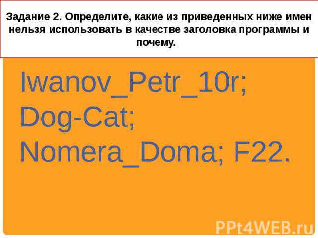 Задание 2. Определите, какие из приведенных ниже имен нельзя использовать в качестве заголовка программы и почему. Iwanov_Petr_10r; Dog-Cat; Nomera_Doma; F22.