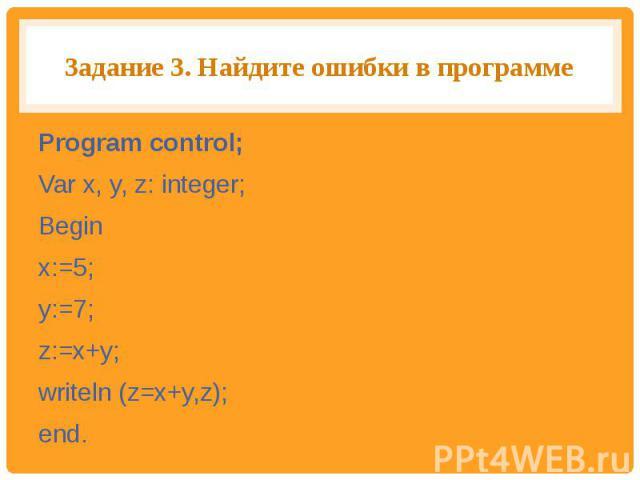 Задание 3. Найдите ошибки в программе Program control;Var x, y, z: integer;Begin x:=5;y:=7;z:=x+y;writeln (z=x+y,z);end.
