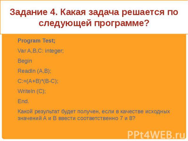 Задание 4. Какая задача решается по следующей программе? Program Test;Var A,B,C: integer;BeginReadln (A,B);C:=(A+B)*(B-C);Writeln (C);End. Какой результат будет получен, если в качестве исходных значений A и B ввести соответственно 7 и 8?