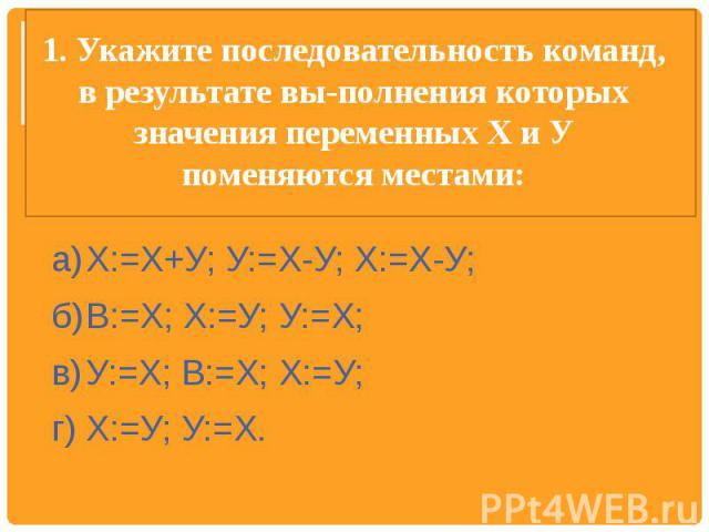 1. Укажите последовательность команд, в результате выполнения которых значения переменных X и У поменяются местами: а)Х:=Х+У; У:=Х-У; Х:=Х-У;б)В:=Х; Х:=У; У:=Х;в)У:=Х; В:=Х; Х:=У;г)Х:=У; У:=Х.