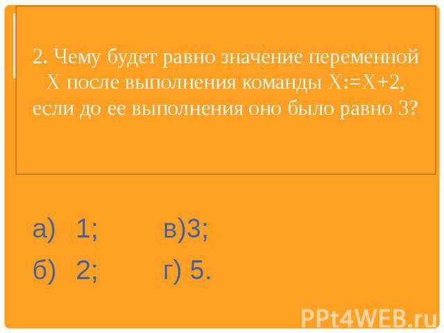 2. Чему будет равно значение переменной X после выполнения команды Х:=Х+2, если до ее выполнения оно было равно 3? а)1; в)3;б)2;г) 5.