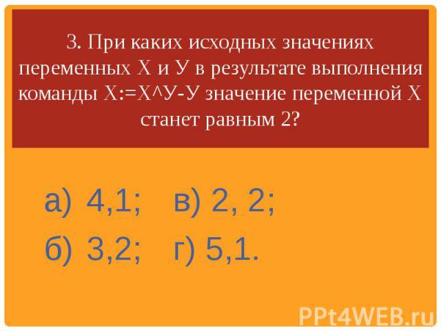 3. При каких исходных значениях переменных X и У в результате выполнения команды Х:=Х^У-У значение переменной X станет равным 2? а)4,1;в) 2, 2;б)3,2;г) 5,1.