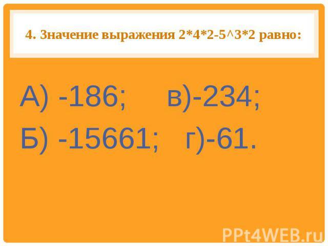 4.Значение выражения 2*4*2-5^З*2 равно: А) -186; в)-234;Б) -15661; г)-61.