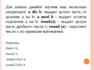 Для начала давайте изучим еще несколько операторов: а div b -выдает целую часть