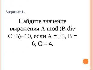 Задание 1. Найдите значение выражения А mod (В div С+5)- 10, если А = 35, В = 6,
