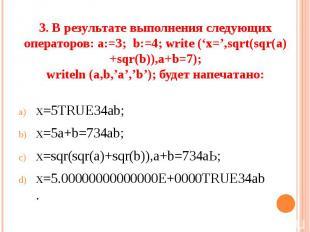 3. В результате выполнения следующих операторов: а:=3; b:=4; write ('x=',sqrt(sq