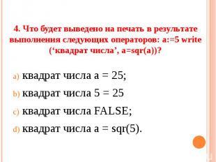4. Что будет выведено на печать в результате выполнения следующих операторов: а: