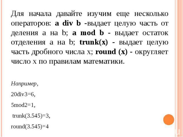 Для начала давайте изучим еще несколько операторов: а div b -выдает целую часть от деления а на b; а mod b - выдает остаток отделения а на b; trunk(х) - выдает целую часть дробного числа х; round (х) - округляет число х по правилам математики. Напри…