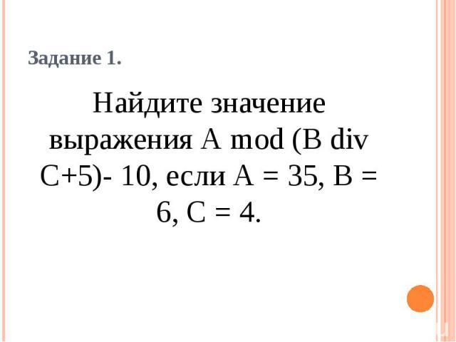 Задание 1. Найдите значение выражения А mod (В div С+5)- 10, если А = 35, В = 6, С = 4.