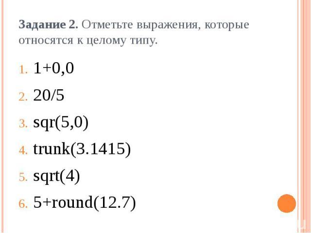 Задание 2. Отметьте выражения, которые относятся к целому типу.1+0,020/5sqr(5,0)trunk(3.1415)sqrt(4)5+round(12.7)