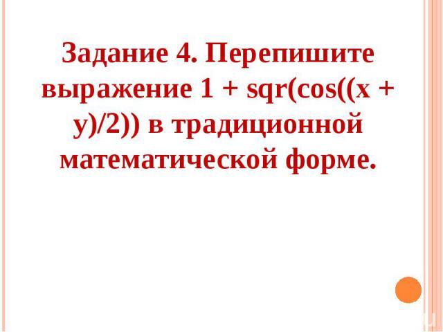 Задание 4. Перепишите выражение 1 + sqr(соs((х + у)/2)) в традиционной математической форме.