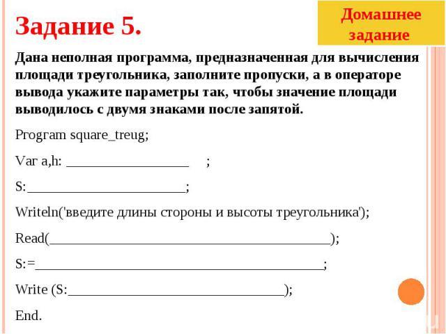 Дана неполная программа, предназначенная для вычисления площади треугольника, заполните пропуски, а в операторе вывода укажите параметры так, чтобы значение площади выводилось с двумя знаками после запятой.Ргоgгаm squarе_treug;Vаг а,h: _____________…