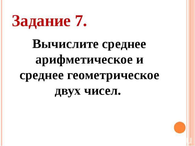 Задание 7. Вычислите среднее арифметическое и среднее геометрическое двух чисел.