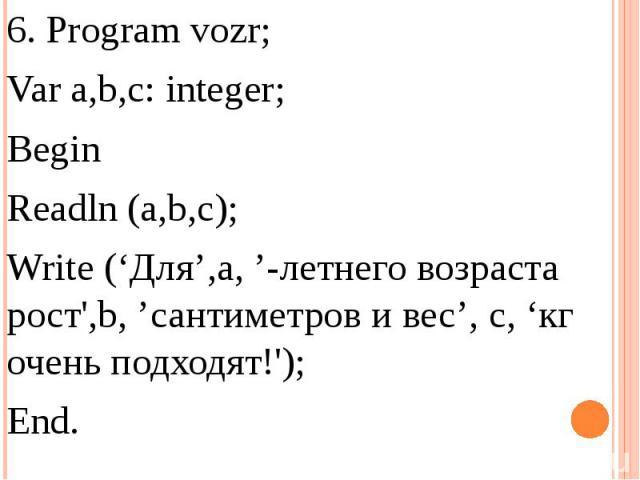 6. Program vozr;Var a,b,c: integer;Begin Readln (a,b,c);Write ('Для',a, '-летнего возраста рост',b, 'сантиметров и вес', с, 'кг очень подходят!');End.