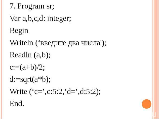 7. Program sr;Var a,b,c,d: integer;BeginWriteln ('введите два числа');Readln (a,b);c:=(a+b)/2;d:=sqrt(a*b);Write ('c=',c:5:2,'d=',d:5:2);End.