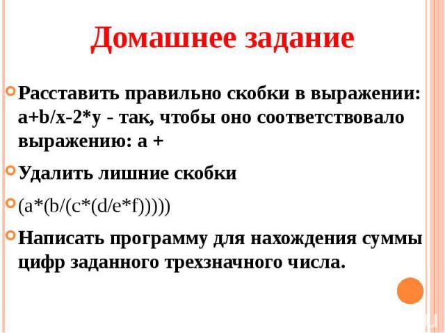 Расставить правильно скобки в выражении: а+b/х-2*у - так, чтобы оно соответствовало выражению: а + Удалить лишние скобки(a*(b/(c*(d/e*f)))))Написать программу для нахождения суммы цифр заданного трехзначного числа.