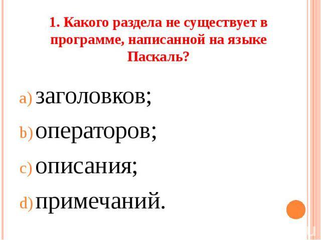 1. Какого раздела не существует в программе, написанной на языке Паскаль?заголовков;операторов;описания;примечаний.