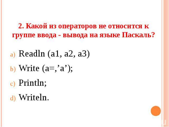 2. Какой из операторов не относится к группе ввода - вывода на языке Паскаль? Readln (a1, a2, a3)Write (a=,'a');Println;Writeln.