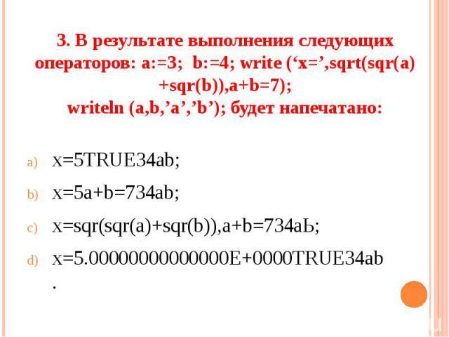 3. В результате выполнения следующих операторов: а:=3; b:=4; write ('x=',sqrt(sqr(a)+sqr(b)),a+b=7);writeln (a,b,'a','b'); будет напечатано: х=5TRUE34ab;х=5а+b=734ab;х=sqr(sqr(а)+sqr(b)),а+b=734аЬ;х=5.00000000000000Е+0000ТRUE34аb.