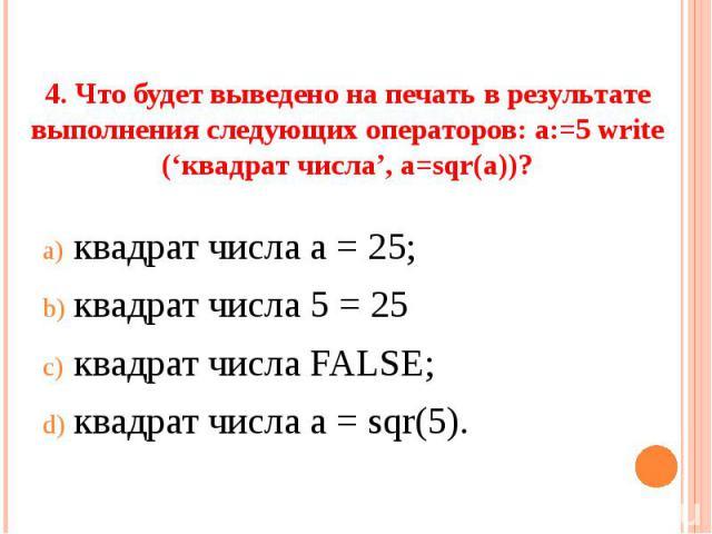 4. Что будет выведено на печать в результате выполнения следующих операторов: а:=5 write ('квадрат числа', a=sqr(a))? квадрат числа а = 25;квадрат числа 5 = 25квадрат числа FALSE;квадрат числа а = sqr(5).