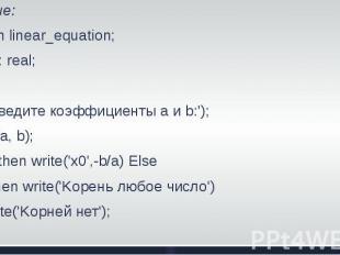 Решение:Program linear_equation;Var a, b: real;BeginWrite('введите коэффициенты