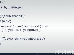 Ответы:1.var а, b, с: integer;beginwrite ('Длины сторон:'); readln (a,b,c);if (a