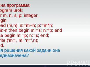 Дана программа: Program urok; Var m, n, s, p: integer; BeginRead (m,n); s:=m+n;