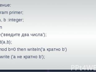 Решение: Program primer; Var a, b :integer; BeginWrite('введите два числа'); Rea