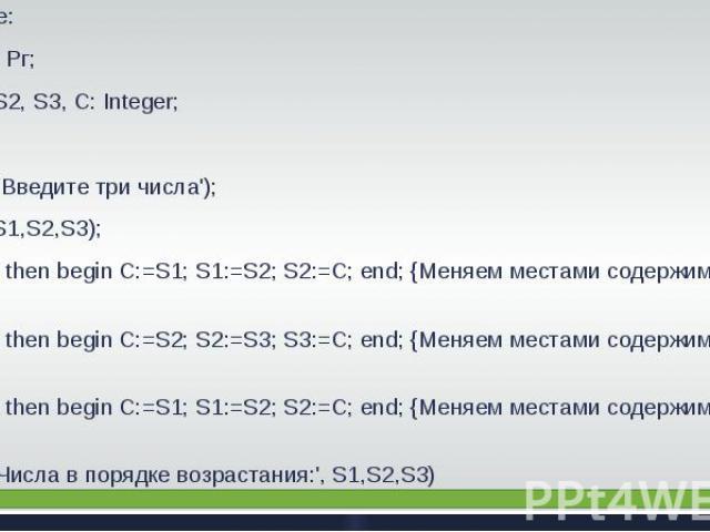 Решение: Program Рг;Var S1, S2, S3, С: Integer; BeginWriteln(' Введите три числа'); Readln(S1,S2,S3);If S1>S2 then begin C:=S1; S1:=S2; S2:=C; end; {Меняем местами содержимое S1 и S2}If S2>S3 then begin C:=S2; S2:=S3; S3:=C; end; {Меняем местами сод…