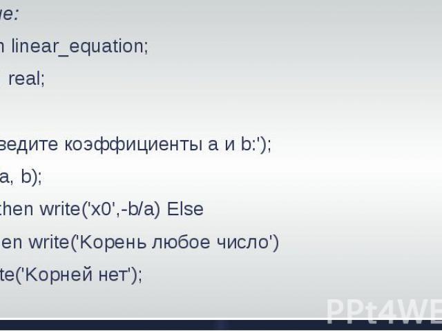 Решение:Program linear_equation;Var a, b: real;BeginWrite('введите коэффициенты а и b:');Readln(a, b);If a0 then write('x0',-b/a) ElseIf b=0 then write('Kopeнь любое число')Else write('Kopней нет');End.