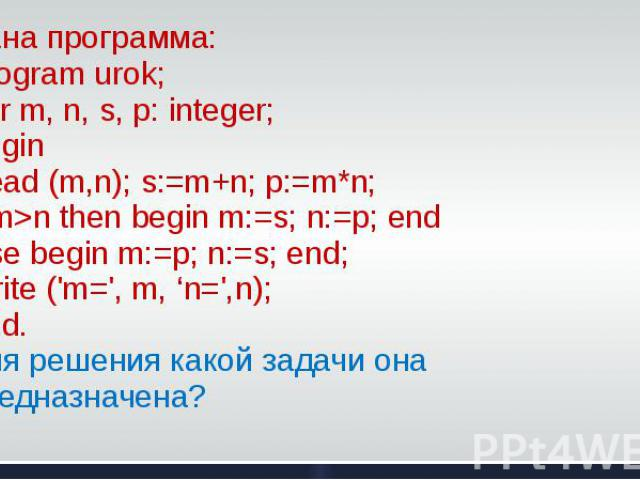 Дана программа: Program urok; Var m, n, s, p: integer; BeginRead (m,n); s:=m+n; p:=m*n;if m>n then begin m:=s; n:=p; end else begin m:=p; n:=s; end; Write ('m=', m, 'n=',n);End.Для решения какой задачи она предназначена?