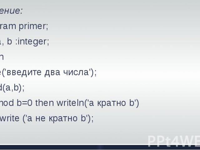 Решение: Program primer; Var a, b :integer; BeginWrite('введите два числа'); Read(a,b);If a mod b=0 then writeln('a кратно b') else write ('а не кратно b'); End.