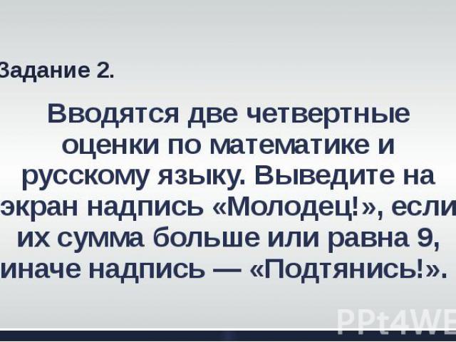 Вводятся две четвертные оценки по математике и русскому языку. Выведите на экран надпись «Молодец!», если их сумма больше или равна 9, иначе надпись — «Подтянись!».