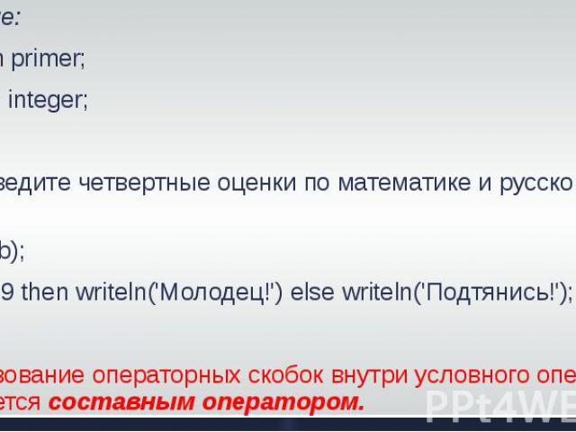 Решение: Program primer; Var a, b: integer;BeginWrite('введите четвертные оценки по математике и русскому языку');Read(a,b);If a+b>=9 then writeln('Молодец!') else writeln('Подтянись!'); End.Использование операторных скобок внутри условного оператор…
