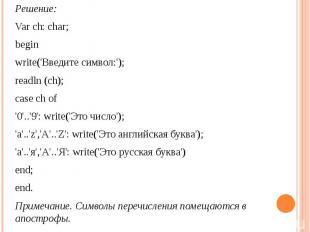 Решение: Var ch: char; beginwrite('Введите символ:');readln (ch);case ch of'0'..