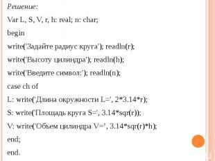 Решение:Var L, S, V, r, h: real; n: char; beginwrite('Задайте радиус круга'); re