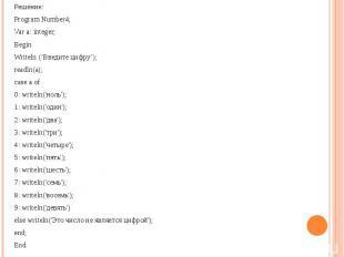 Решение:Program Number4; Var a: integer; BeginWriteln ('Введите цифру');readln(a