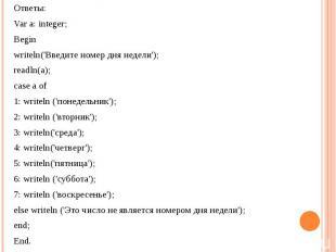 Ответы:Var a: integer; Beginwriteln('Введите номер дня недели');readln(a);case a