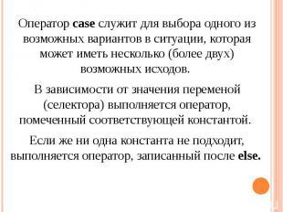 Оператор case служит для выбора одного из возможных вариантов в ситуации, котора