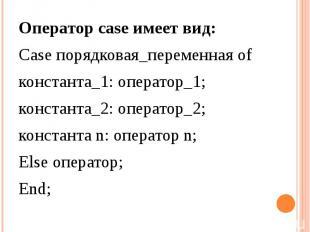 Оператор case имеет вид: Case порядковая_переменная of константа_1: оператор_1;