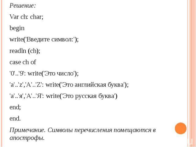 Решение: Var ch: char; beginwrite('Введите символ:');readln (ch);case ch of'0'..'9': write('Это число');'a'..'z','A'..'Z': write('Это английская буква');'а'..'я','А'..'Я': write('Это русская буква')end;end.Примечание. Символы перечисления помещаются…
