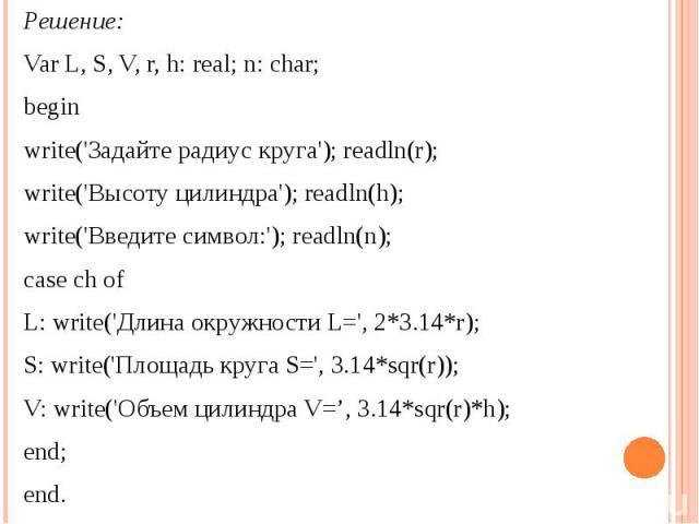 Решение:Var L, S, V, r, h: real; n: char; beginwrite('Задайте радиус круга'); readln(r);write('Высоту цилиндра'); readln(h);write('Введите символ:'); readln(n);case ch ofL: write('Длина окружности L=', 2*3.14*r);S: write('Плoщaдь круга S=', 3.14*sqr…