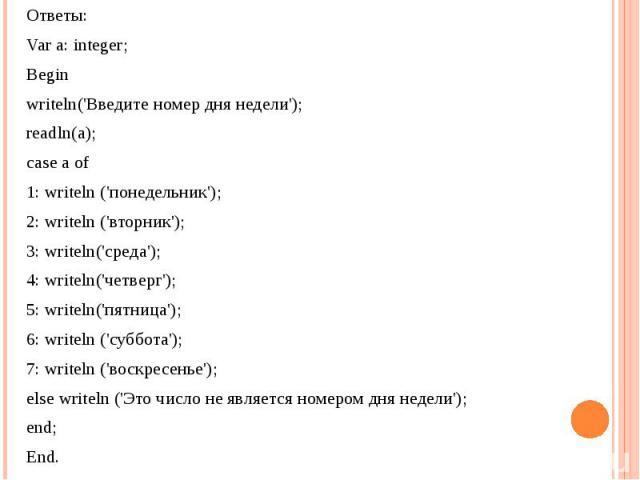 Ответы:Var a: integer; Beginwriteln('Введите номер дня недели');readln(a);case a of1: writeln ('понедельник'); 2: writeln ('вторник'); 3: writeln('cpeда'); 4: writeln('четверг'); 5: writeln('пятница'); 6: writeln ('суббота'); 7: writeln ('воскресень…