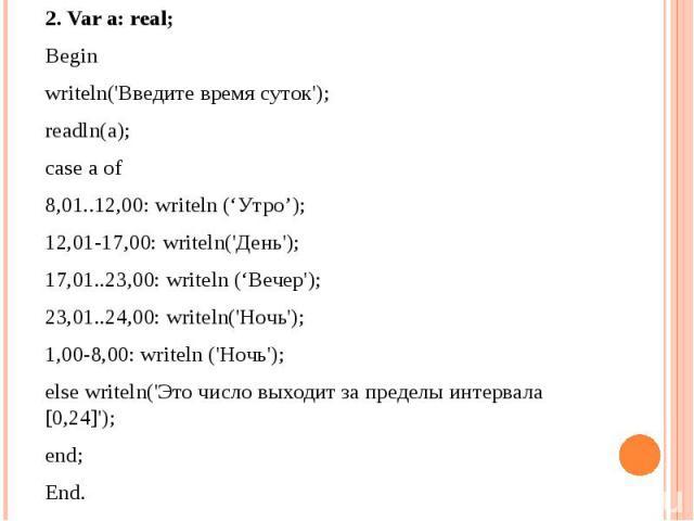 2. Var a: real; Beginwriteln('Введите время суток');readln(a);case a of8,01..12,00: writeln ('Утро'); 12,01-17,00: writeln('День'); 17,01..23,00: writeln ('Вечер');23,01..24,00: writeln('Hoчь'); 1,00-8,00: writeln ('Hoчь');else writeln('Это число вы…