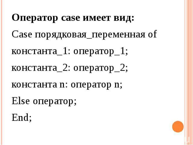 Оператор case имеет вид: Case порядковая_переменная of константа_1: оператор_1; константа_2: оператор_2; константа n: оператор n; Else оператор; End;